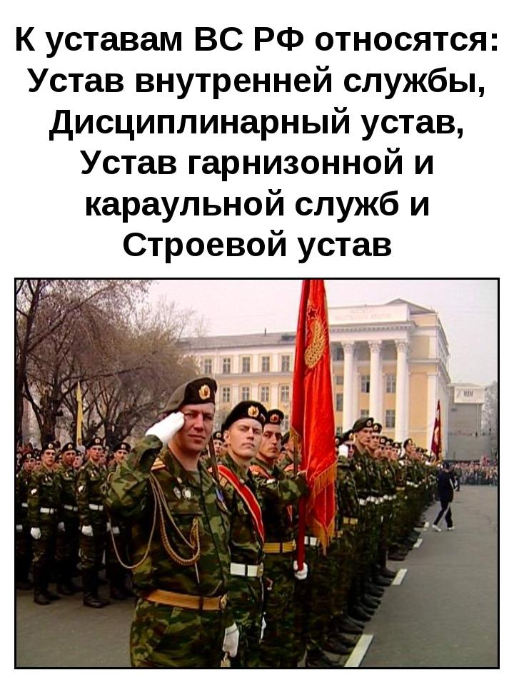К уставам ВС РФ относятся: Устав внутренней службы, Дисциплинарный устав, Уст...