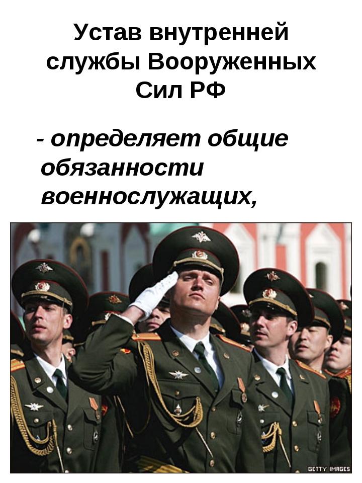 Устав внутренней службы Вооруженных Сил РФ - определяет общие обязанности вое...