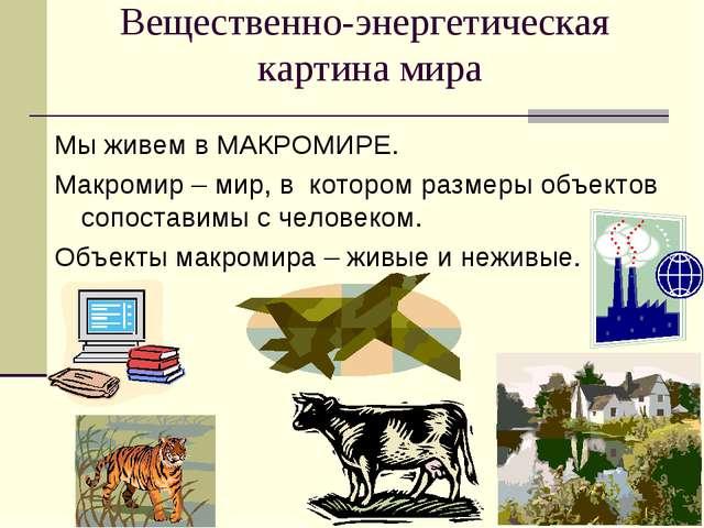 Вещественно-энергетическая картина мира Мы живем в МАКРОМИРЕ. Макромир – мир,...