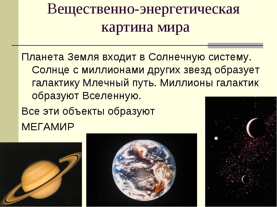 Вещественно-энергетическая картина мира Планета Земля входит в Солнечную сист...