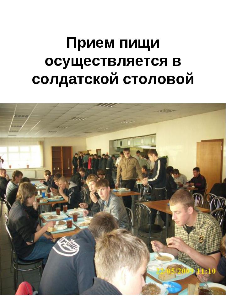 Прием пищи осуществляется в солдатской столовой