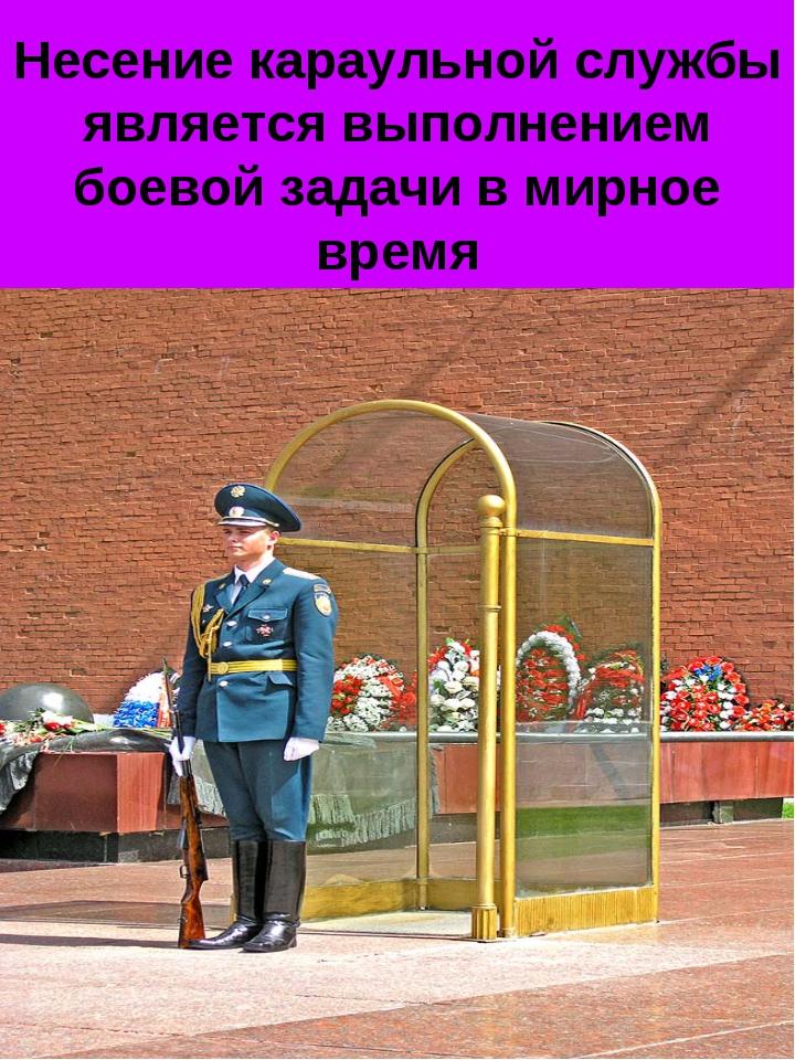 Несение караульной службы является выполнением боевой задачи в мирное время