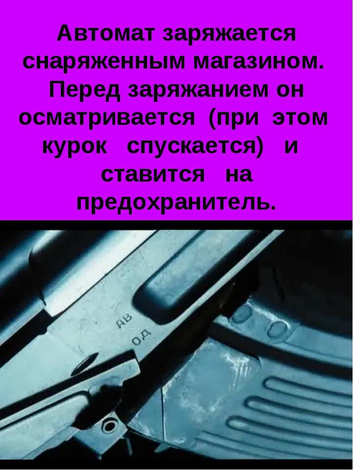 Автомат заряжается снаряженным магазином. Перед заряжанием он осматривается (...