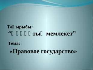 "Тақырыбы: ""Құқұқтық мемлекет"" Тема: «Правовое государство»"