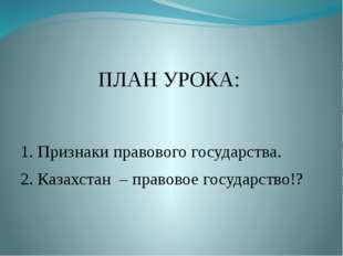 ПЛАН УРОКА: 1. Признаки правового государства. 2. Казахстан – правовое госуд