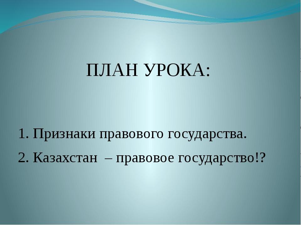 ПЛАН УРОКА: 1. Признаки правового государства. 2. Казахстан – правовое госуд...