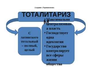 2.задание «Терминология» ТОТАЛИТАРИЗМ С латинского тотальный – полный, целый