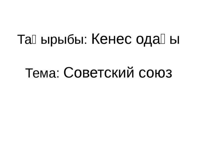 Тақырыбы: Кенес одағы Тема: Советский союз