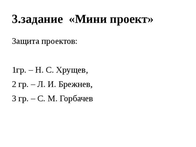 3.задание «Мини проект» Защита проектов: 1гр. – Н. С. Хрущев, 2 гр. – Л. И. Б...