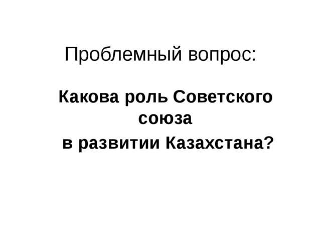 Проблемный вопрос: Какова роль Советского союза в развитии Казахстана?