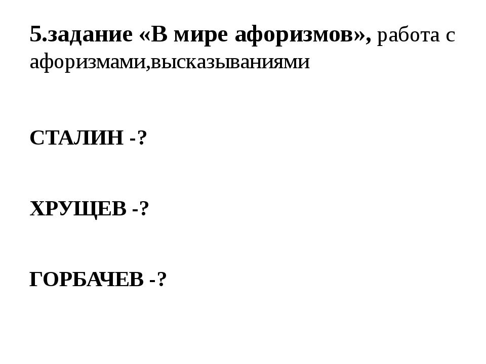 5.задание «В мире афоризмов», работа с афоризмами,высказываниями СТАЛИН -? ХР...