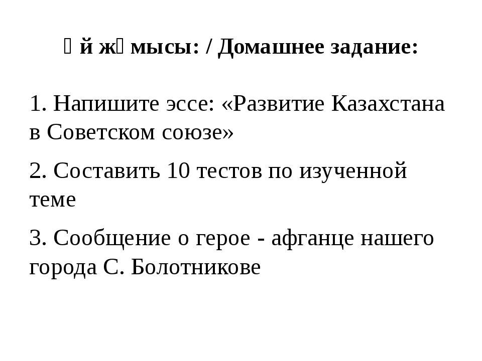 Үй жұмысы: / Домашнее задание: 1. Напишите эссе: «Развитие Казахстана в Совет...