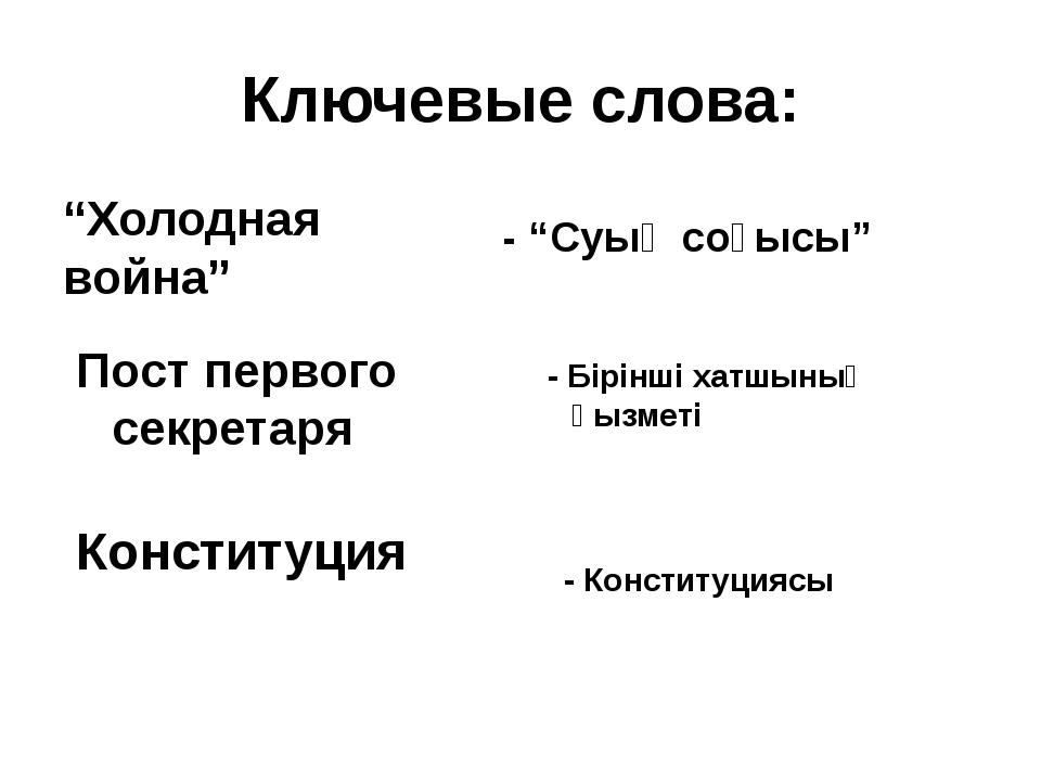 """Ключевые слова: """"Холодная война"""" - """"Суық соғысы"""" Пост первого секретаря - Бір..."""