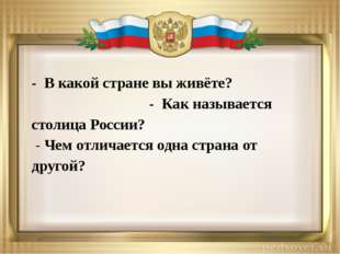 - В какой стране вы живёте? - Как называется столица России? - Чем отличается