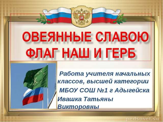 Работа учителя начальных классов, высшей категории МБОУ СОШ №1 г Адыгейска И...