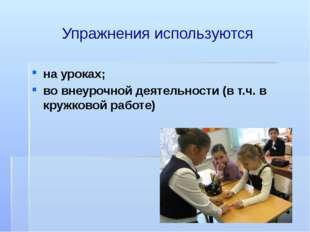 Упражнения используются на уроках; во внеурочной деятельности (в т.ч. в кружк