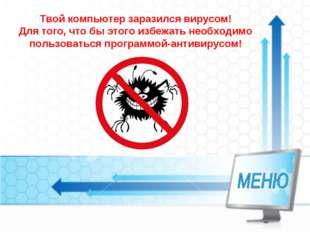 Твой компьютер заразился вирусом! Для того, что бы этого избежать необходимо