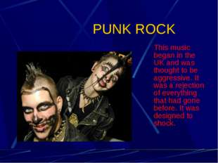 PUNK ROCK This music began in the UK and was thought to be aggressive. It wa