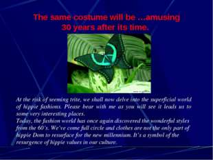 The same costume will be …amusing 30 years after its time. At the risk of see
