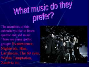 The members of this subcultures like to listen apathic and sad misic. There a