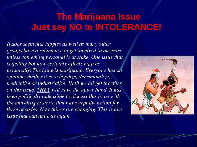 The Marijuana Issue Just say NO to INTOLERANCE! It does seem that hippies as...