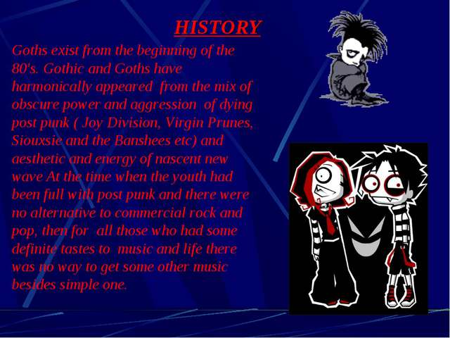 HISTORY Goths exist from the beginning of the 80's. Gothic and Goths have har...