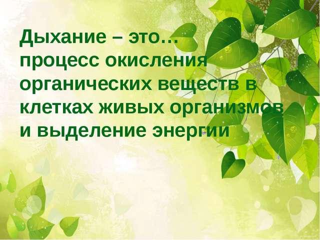 Дыхание – это… процесс окисления органических веществ в клетках живых организ...