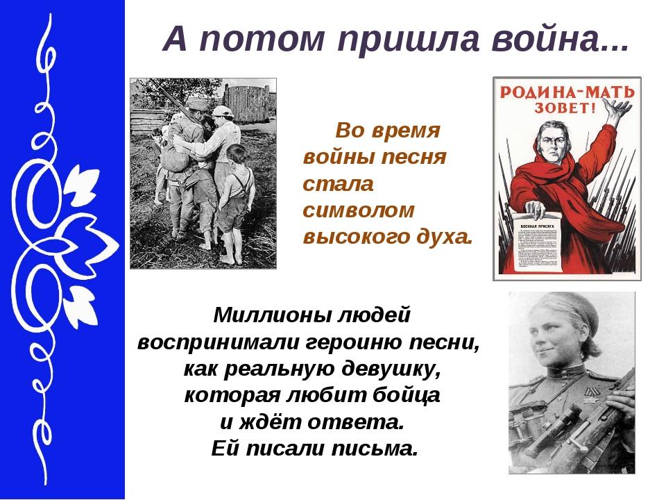 А потом пришла война... Во время войны песня стала символом высокого духа....