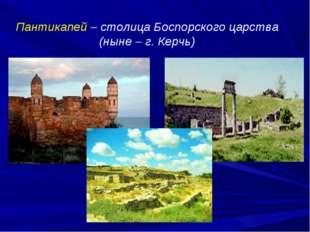 Пантикапей – столица Боспорского царства (ныне – г. Керчь)