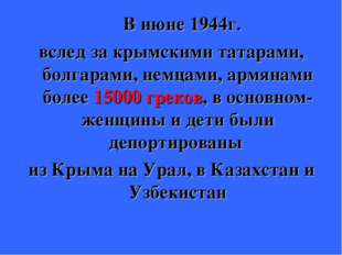 В июне 1944г. вслед за крымскими татарами, болгарами, немцами, армянами боле