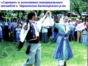 «Сиртаки» в исполнении танцевального ансамбля с. Чернополье Белогорского р-на