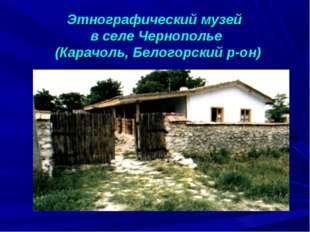 Этнографический музей в селе Чернополье (Карачоль, Белогорский р-он)