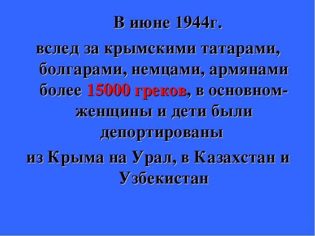 В июне 1944г. вслед за крымскими татарами, болгарами, немцами, армянами боле...
