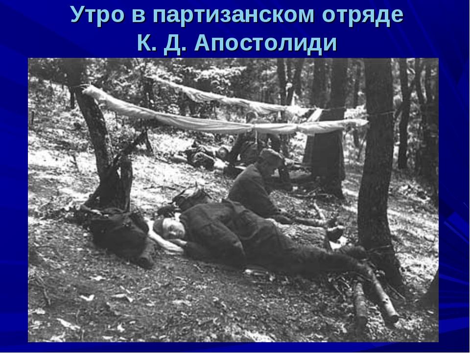 Утро в партизанском отряде К. Д. Апостолиди