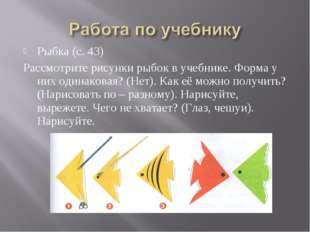 Рыбка (с. 43) Рассмотрите рисунки рыбок в учебнике. Форма у них одинаковая? (