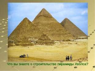 Что вы знаете о строительстве пирамиды Хеопса?