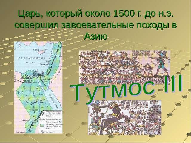 Царь, который около 1500 г. до н.э. совершил завоевательные походы в Азию