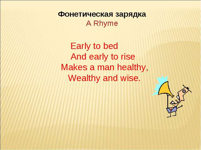 Фонетическая зарядка A Rhyme Early to bed And early to rise Makes a man healt...