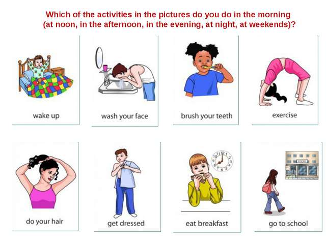 Which of the activities in the pictures do you do in the morning (at noon, in...
