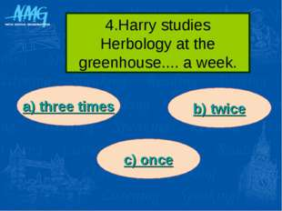 4.Harry studies Herbology at the greenhouse.... a week. a) three times b) twi