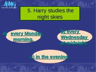 5. Harry studies the night skies every Monday morning. b) every Wednesday at