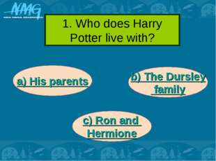 1. Who does Harry Potter live with? a) His parents c) Ron and Hermione b) The