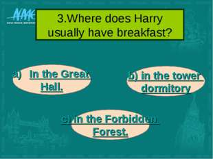 3.Where does Harry usually have breakfast? In the Great Hall. b) in the tower