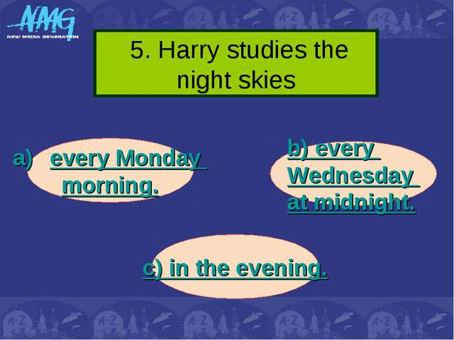5. Harry studies the night skies every Monday morning. b) every Wednesday at...