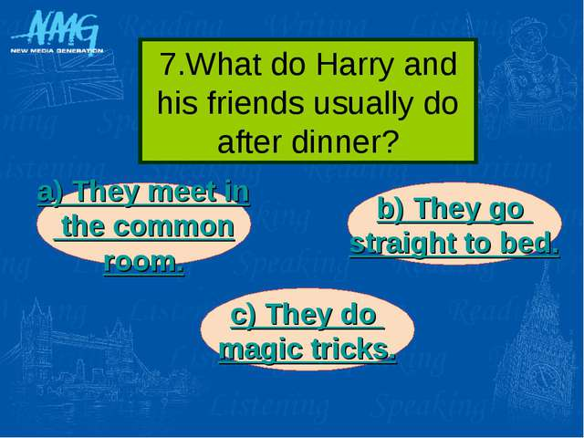 7.What do Harry and his friends usually do after dinner? a) They meet in the...