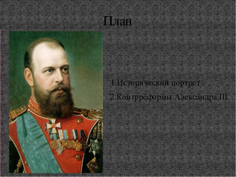 1.Исторический портрет . 2.Контрреформы Александра III. План