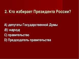 2. Кто избирает Президента России? А) депутаты Государственной Думы В) народ