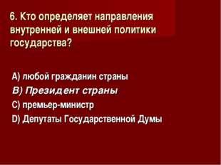 6. Кто определяет направления внутренней и внешней политики государства? А) л