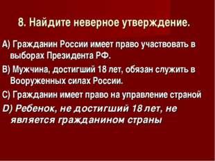 8. Найдите неверное утверждение. А) Гражданин России имеет право участвовать