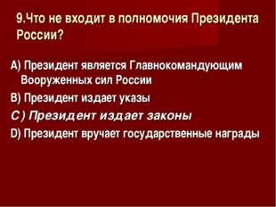 9.Что не входит в полномочия Президента России? А) Президент является Главнок